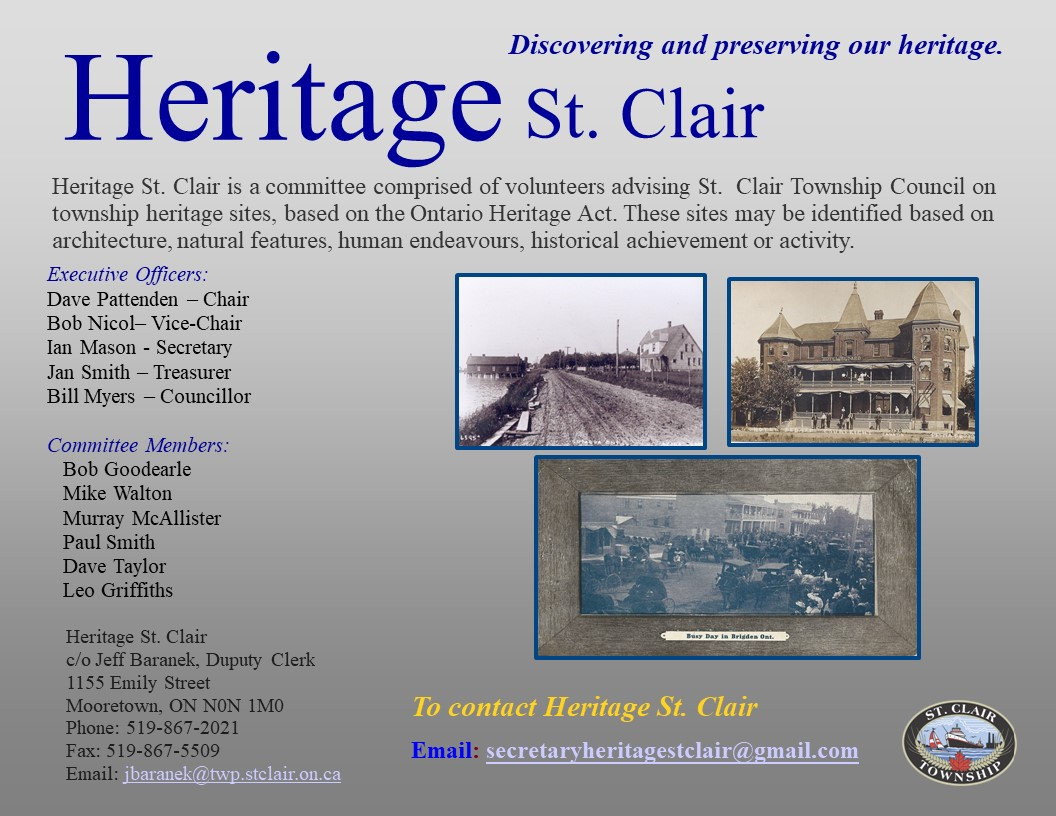 Heritage St. Clair. Discovering and preserving our heritage. Heritage St. Clair is a committee comprised of volunteers advising St. Clair Township Council on township heritage sites, based on the Ontario Heritage Act. These sites may be identified based on architecture, natural features, human endeavours, historical achievement or activity. Executive Offciers: Dave Pattenden - Chair, Bob Nicol - Vice-Chair, Ian Mason - Secretary, Jan Smith - Treasurer, Bill Myers - Councillor. Committee Members: Bob Goodearle, Mike Walton, Murray McAllister, Paul Smith, Dave Taylor, Leo Griffiths. Heritage St. Clair c/o Jeff Baranek, Deputy Clerk, 1155 Emily Street, Mooretown ON N0N 1M0 . Phone 519-867-2021. Fax: 519-867-5509. Email: Jbaranek@stclairtownship.ca To contact Heritage St. Clair Email: secretaryheritagestclair@gmail.com